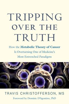 Tripping Over the Truth: How the Metabolic Theory of Cancer Is Overturning One of Medicine's Most Entrenched Paradigms Cover Image