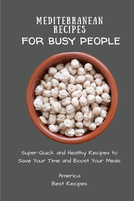 Mediterranean Recipes for Busy People: Super-Quick and Healthy Recipes to Save Your Time and Boost Your Meals Cover Image