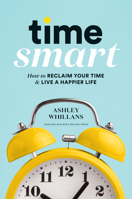 Time Smart: How to Reclaim Your Time and Live a Happier Life Cover Image