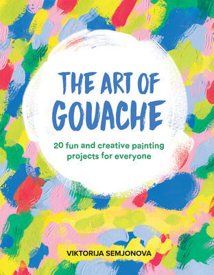 The Art of Gouache: 20 Fun and Creative Painting Projects for Everyone cover