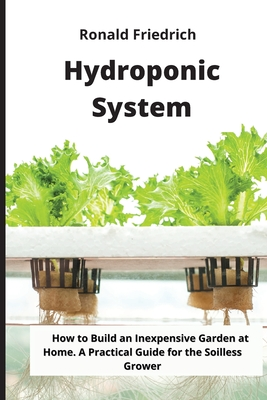 Hydroponic System: How to Build an Inexpensive Garden at Home. A Practical Guide for the Soilless Grower Cover Image