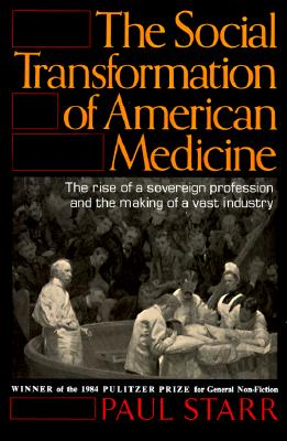 The Social Transformation of American Medicine: The Rise Of A Sovereign Profession And The Making Of A Vast Industry Cover Image