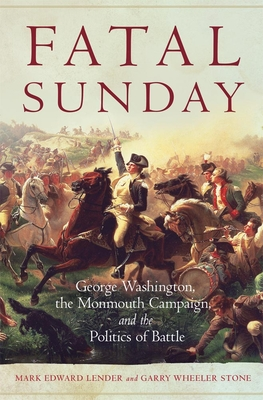 Fatal Sunday: George Washington, the Monmouth Campaign, and the Politics of Battle cover