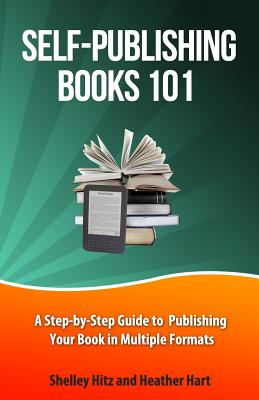 Self-Publishing Books 101: A Step-by-Step Guide to Publishing Your Book in Multiple Formats (Author 101 #1) Cover Image