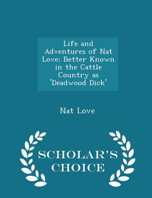 Life and Adventures of Nat Love; Better Known in the Cattle Country as 'Deadwood Dick' - Scholar's Choice Edition Cover Image