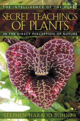 The Secret Teachings of Plants: The Intelligence of the Heart in the Direct Perception of Nature Cover Image