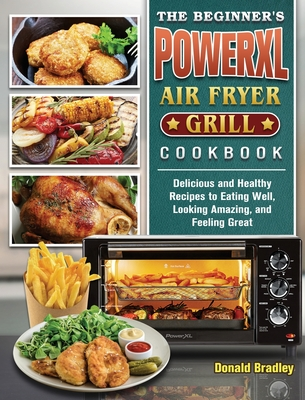 The Beginner's PowerXL Air Fryer Grill Cookbook: Delicious and Healthy Recipes to Eating Well, Looking Amazing, and Feeling Great Cover Image