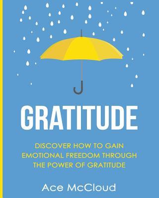 Gratitude: Discover How To Gain Emotional Freedom Through The Power Of Gratitude Cover Image