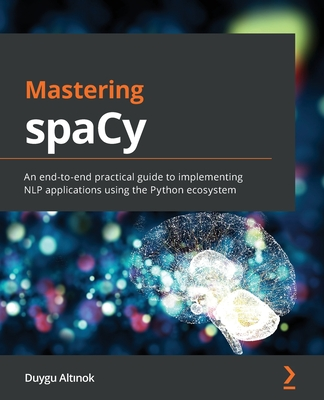 Mastering spaCy: An end-to-end practical guide to implementing NLP applications using the Python ecosystem Cover Image