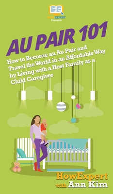 Au Pair 101: How to Become an Au Pair and Travel the World in an Affordable Way by Living with a Host Family as a Child Caregiver Cover Image
