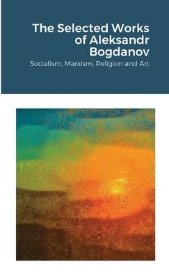 The Selected Works of Aleksandr Bogdanov: Socialism, Marxism, Religion and Art Cover Image