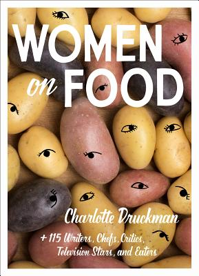 Women on Food: Charlotte Druckman and 115  Writers, Chefs, Critics, Television Stars, and Eaters Cover Image
