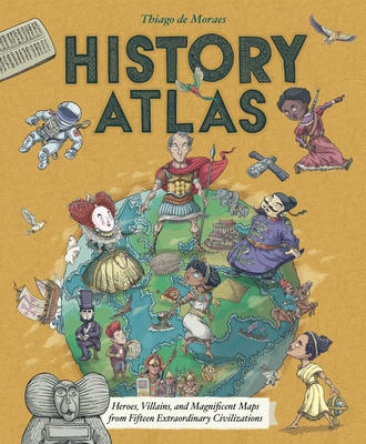 History Atlas: Heroes, Villains, and Magnificent Maps from Fifteen Extraordinary Civilizations Cover Image