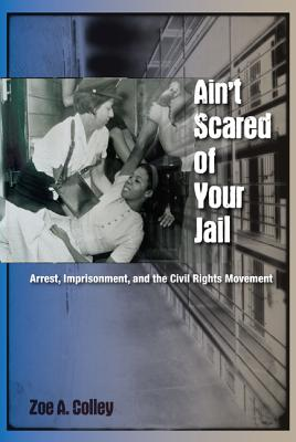 Ain't Scared of Your Jail: Arrest, Imprisonment, and the Civil Rights Movement (New Perspectives on the History of the South) Cover Image