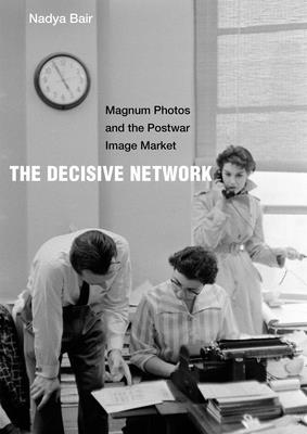 The Decisive Network: Magnum Photos and the Postwar Image Market Cover Image