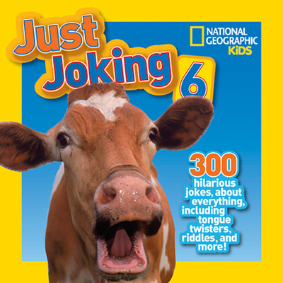 National Geographic Kids Just Joking 6: 300 Hilarious Jokes, about Everything, including Tongue Twisters, Riddles, and More! Cover Image