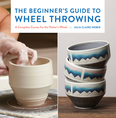 The Beginner's Guide to Wheel Throwing: A Complete Course for the Potter's Wheel (Essential Ceramics Skills #1) Cover Image