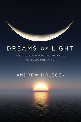 Dreams of Light: The Profound Daytime Practice of Lucid Dreaming Cover Image