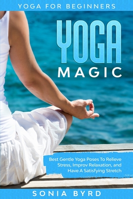 Yoga For Beginners: YOGA MAGIC - Best Gentle Yoga Poses To Relieve Stress, Improve Relaxation, and Have A Satisfying Stretch Cover Image