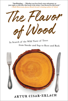 The Flavor of Wood: In Search of the Wild Taste of Trees from Smoke and Sap to Root and Bark Cover Image