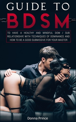 Guide to BDSM: to Have a Healthy and Mindful Dom / Sub Relationship, with Techniques of Dominance and How to be a Good Submissive for Cover Image