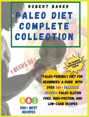 The Paleo Diet Complete Collection: COOKBOOK+DIET EDITION: Paleo-Friendly Diet For Beginners: A Guide With Over 500+ Delicious Recipes: Paleo Gluten F Cover Image