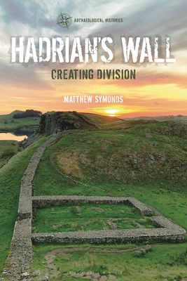 Hadrian's Wall: Creating Division (Archaeological Histories) Cover Image