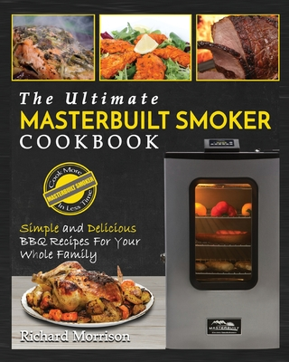 Masterbuilt Smoker Cookbook: The Ultimate Masterbuilt Smoker Cookbook - Simple and Delicious BBQ Recipes for Your Whole Family Cover Image