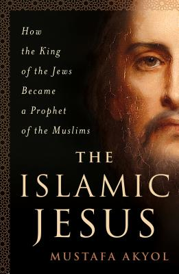 The Islamic Jesus: How the King of the Jews Became a Prophet of the Muslims Cover Image