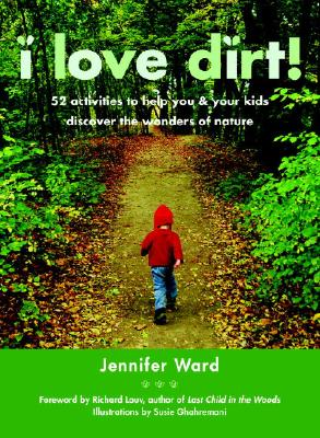 I Love Dirt!: 52 Activities to Help You and Your Kids Discover the Wonders of Nature Cover Image