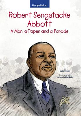 Robert Sengstacke Abbott: A Man, a Paper, and a Parade (Change Maker Series) Cover Image