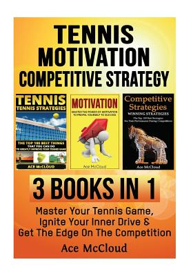 Tennis: Motivation: Competitive Strategy: 3 Books in 1: Master Your Tennis Game, Ignite Your Inner Drive & Get the Edge on the Cover Image