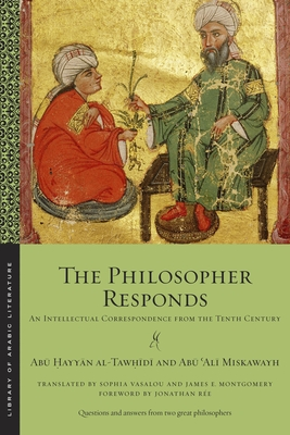 The Philosopher Responds: An Intellectual Correspondence from the Tenth Century (Library of Arabic Literature) Cover Image