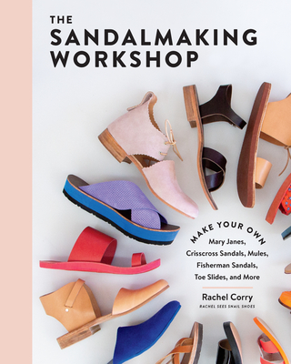 The Sandalmaking Workshop: Make Your Own Mary Janes, Crisscross Sandals, Mules, Fisherman Sandals, Toe Slides, and More Cover Image