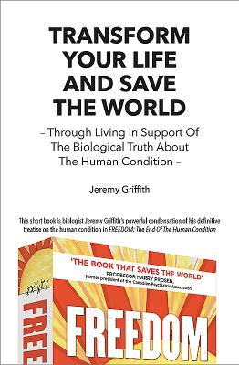 Transform Your Life and Save the World: Through Living in Support of the Biological Truth about the Human Condition Cover Image