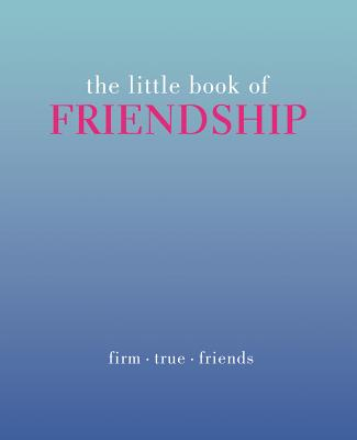 The Little Book of Friendship: Firm. True. Friends Cover Image