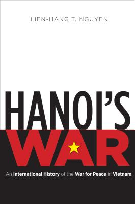 Hanoi's War: An International History of the War for Peace in Vietnam (New Cold War History) Cover Image