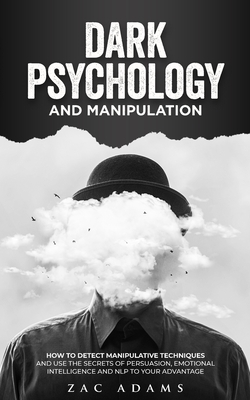 Dark Psychology and Manipulation: How to Detect Manipulative Techniques and Use the Secrets of Emotional Intelligence, Persuasion and NLP to Your Adva Cover Image