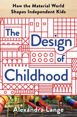 The Design of Childhood: How the Material World Shapes Independent Kids Cover Image