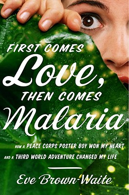 First Comes Love, then Comes Malaria: How a Peace Corps Poster Boy Won My Heart and A Third World Adventure Changed My Life Cover Image