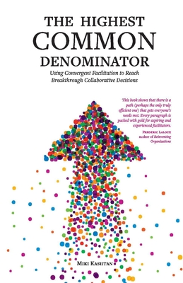The Highest Common Denominator: Using Convergent Facilitation to Reach Breakthrough Collaborative Decisions Cover Image