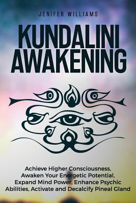 Kundalini Awakening: Achieve Higher Consciousness, Awaken Your Energetic Potential, Expand Mind Power, Enhance Psychic Abilities, Activate Cover Image