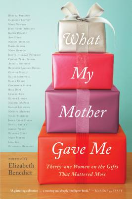 What My Mother Gave Me: Thirty-One Women on the Gifts That Mattered Most Cover Image