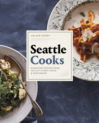 Seattle Cooks: Signature Recipes from the City's Best Chefs and Bartenders Cover Image