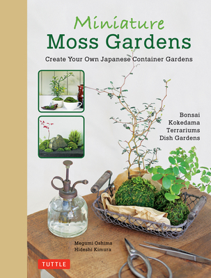 Miniature Moss Gardens: Create Your Own Japanese Container Gardens (Bonsai, Kokedama, Terrariums & Dish Gardens) Cover Image