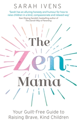 The Zen Mama: Your guilt-free guide to raising brave, kind children Cover Image