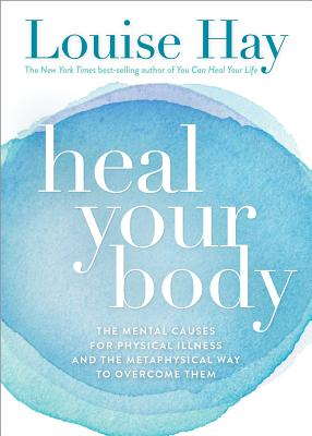 Heal Your Body: The Mental Causes for Physical Illness and the Metaphysical Way to Overcome Them Cover Image