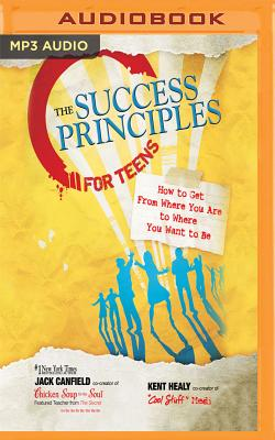 The Success Principles for Teens: How to Get from Where You Are to Where You Want to Be Cover Image