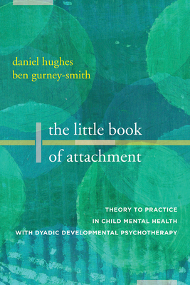 The Little Book of Attachment: Theory to Practice in Child Mental Health with Dyadic Developmental Psychotherapy Cover Image