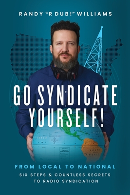 Go Syndicate Yourself!: From Local to National: Six Steps and Countless Secrets to Radio Syndication Cover Image